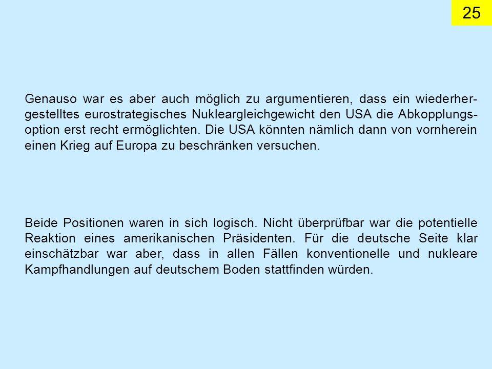Genauso war es aber auch möglich zu argumentieren, dass ein wiederher-gestelltes eurostrategisches Nukleargleichgewicht den USA die Abkopplungs-option erst recht ermöglichten. Die USA könnten nämlich dann von vornherein einen Krieg auf Europa zu beschränken versuchen.