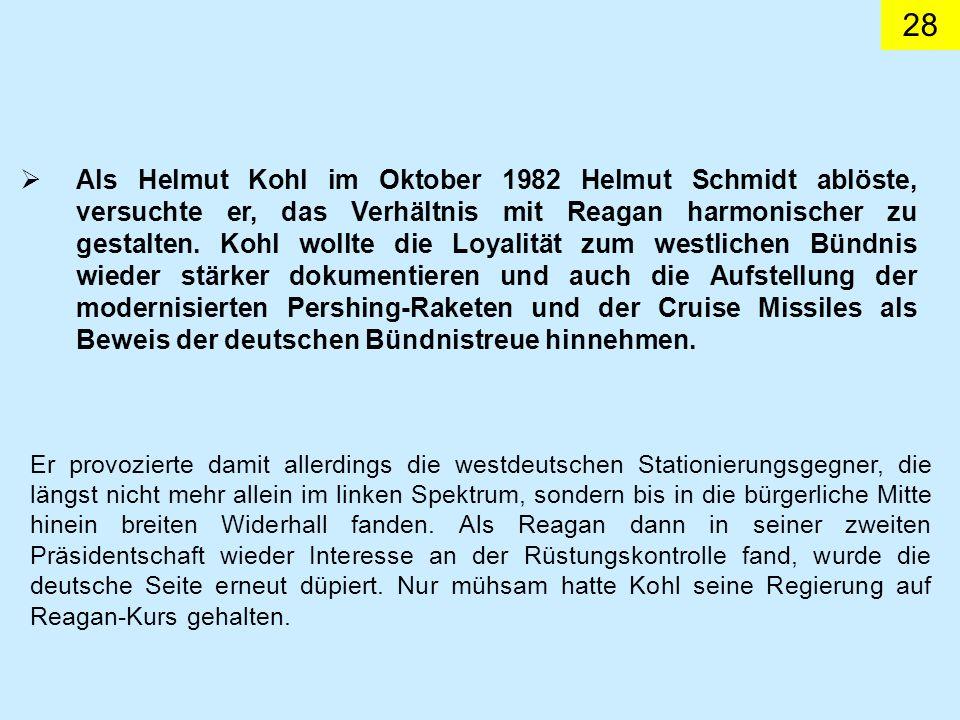 Als Helmut Kohl im Oktober 1982 Helmut Schmidt ablöste, versuchte er, das Verhältnis mit Reagan harmonischer zu gestalten. Kohl wollte die Loyalität zum westlichen Bündnis wieder stärker dokumentieren und auch die Aufstellung der modernisierten Pershing-Raketen und der Cruise Missiles als Beweis der deutschen Bündnistreue hinnehmen.
