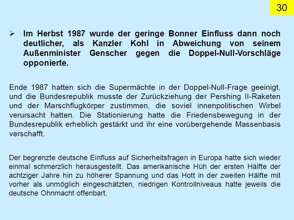Im Herbst 1987 wurde der geringe Bonner Einfluss dann noch deutlicher, als Kanzler Kohl in Abweichung von seinem Außenminister Genscher gegen die Doppel-Null-Vorschläge opponierte.