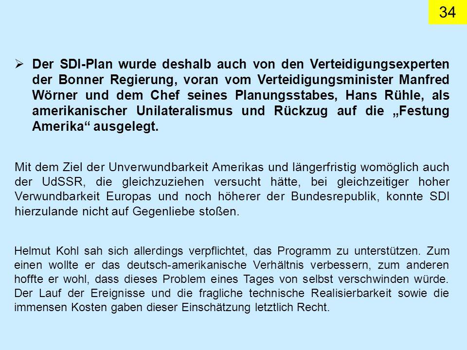 """Der SDI-Plan wurde deshalb auch von den Verteidigungsexperten der Bonner Regierung, voran vom Verteidigungsminister Manfred Wörner und dem Chef seines Planungsstabes, Hans Rühle, als amerikanischer Unilateralismus und Rückzug auf die """"Festung Amerika ausgelegt."""