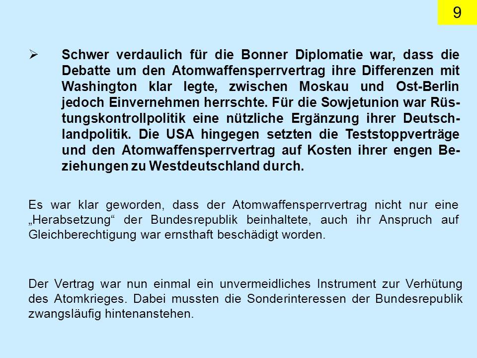 Schwer verdaulich für die Bonner Diplomatie war, dass die Debatte um den Atomwaffensperrvertrag ihre Differenzen mit Washington klar legte, zwischen Moskau und Ost-Berlin jedoch Einvernehmen herrschte. Für die Sowjetunion war Rüs-tungskontrollpolitik eine nützliche Ergänzung ihrer Deutsch-landpolitik. Die USA hingegen setzten die Teststoppverträge und den Atomwaffensperrvertrag auf Kosten ihrer engen Be-ziehungen zu Westdeutschland durch.