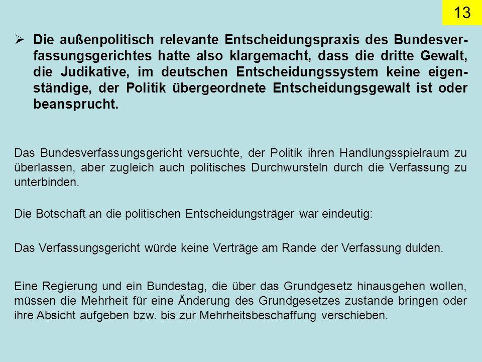 Die außenpolitisch relevante Entscheidungspraxis des Bundesver-fassungsgerichtes hatte also klargemacht, dass die dritte Gewalt, die Judikative, im deutschen Entscheidungssystem keine eigen-ständige, der Politik übergeordnete Entscheidungsgewalt ist oder beansprucht.