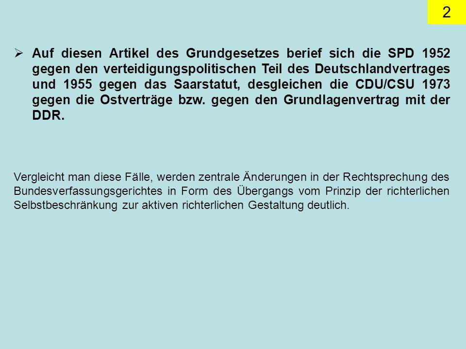 Auf diesen Artikel des Grundgesetzes berief sich die SPD 1952 gegen den verteidigungspolitischen Teil des Deutschlandvertrages und 1955 gegen das Saarstatut, desgleichen die CDU/CSU 1973 gegen die Ostverträge bzw. gegen den Grundlagenvertrag mit der DDR.