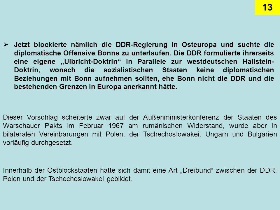 """Jetzt blockierte nämlich die DDR-Regierung in Osteuropa und suchte die diplomatische Offensive Bonns zu unterlaufen. Die DDR formulierte ihrerseits eine eigene """"Ulbricht-Doktrin in Parallele zur westdeutschen Hallstein-Doktrin, wonach die sozialistischen Staaten keine diplomatischen Beziehungen mit Bonn aufnehmen sollten, ehe Bonn nicht die DDR und die bestehenden Grenzen in Europa anerkannt hätte."""