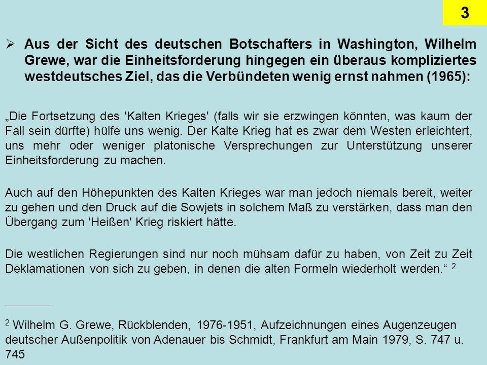 Aus der Sicht des deutschen Botschafters in Washington, Wilhelm Grewe, war die Einheitsforderung hingegen ein überaus kompliziertes westdeutsches Ziel, das die Verbündeten wenig ernst nahmen (1965):