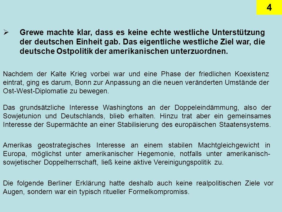 Grewe machte klar, dass es keine echte westliche Unterstützung der deutschen Einheit gab. Das eigentliche westliche Ziel war, die deutsche Ostpolitik der amerikanischen unterzuordnen.