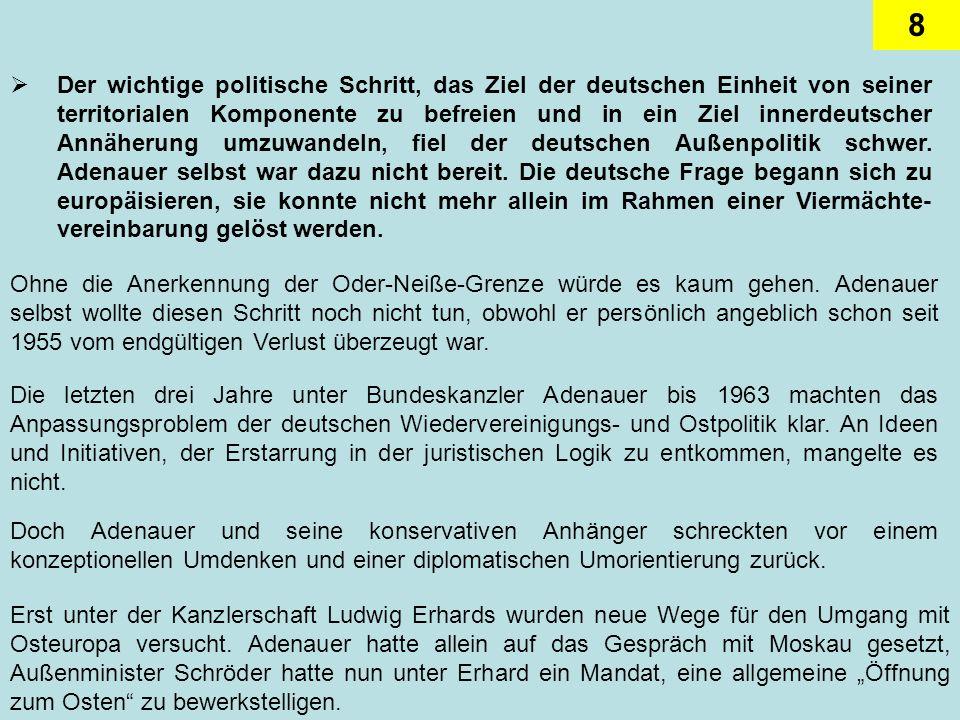 Der wichtige politische Schritt, das Ziel der deutschen Einheit von seiner territorialen Komponente zu befreien und in ein Ziel innerdeutscher Annäherung umzuwandeln, fiel der deutschen Außenpolitik schwer. Adenauer selbst war dazu nicht bereit. Die deutsche Frage begann sich zu europäisieren, sie konnte nicht mehr allein im Rahmen einer Viermächte-vereinbarung gelöst werden.