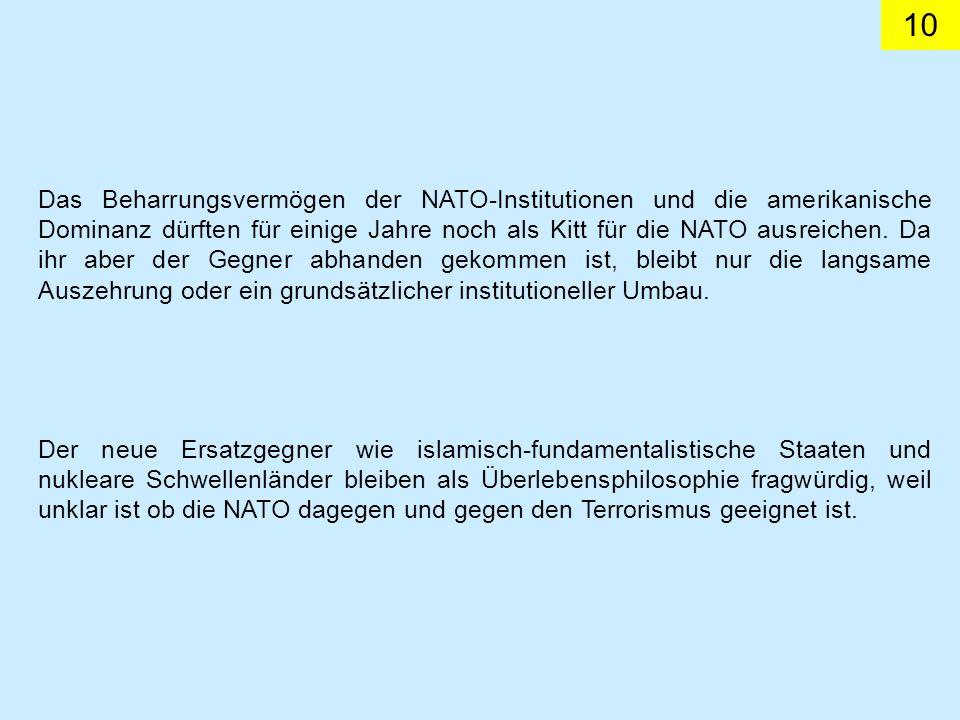 Das Beharrungsvermögen der NATO-Institutionen und die amerikanische Dominanz dürften für einige Jahre noch als Kitt für die NATO ausreichen. Da ihr aber der Gegner abhanden gekommen ist, bleibt nur die langsame Auszehrung oder ein grundsätzlicher institutioneller Umbau.
