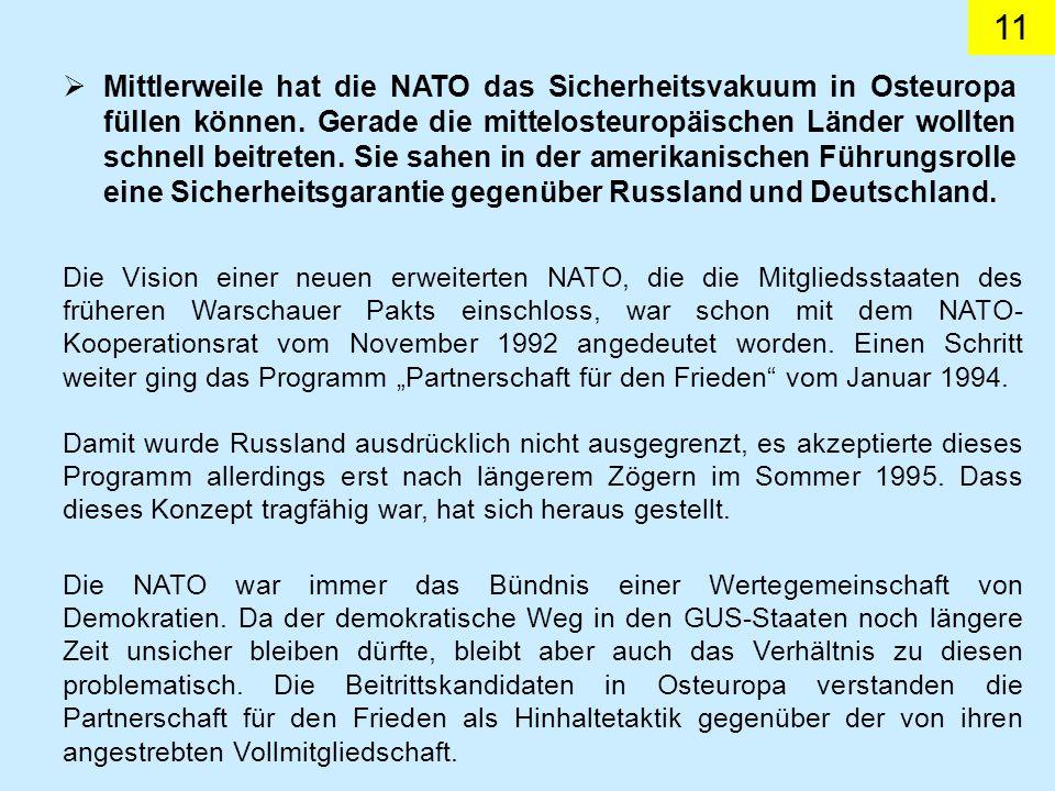 Mittlerweile hat die NATO das Sicherheitsvakuum in Osteuropa füllen können. Gerade die mittelosteuropäischen Länder wollten schnell beitreten. Sie sahen in der amerikanischen Führungsrolle eine Sicherheitsgarantie gegenüber Russland und Deutschland.