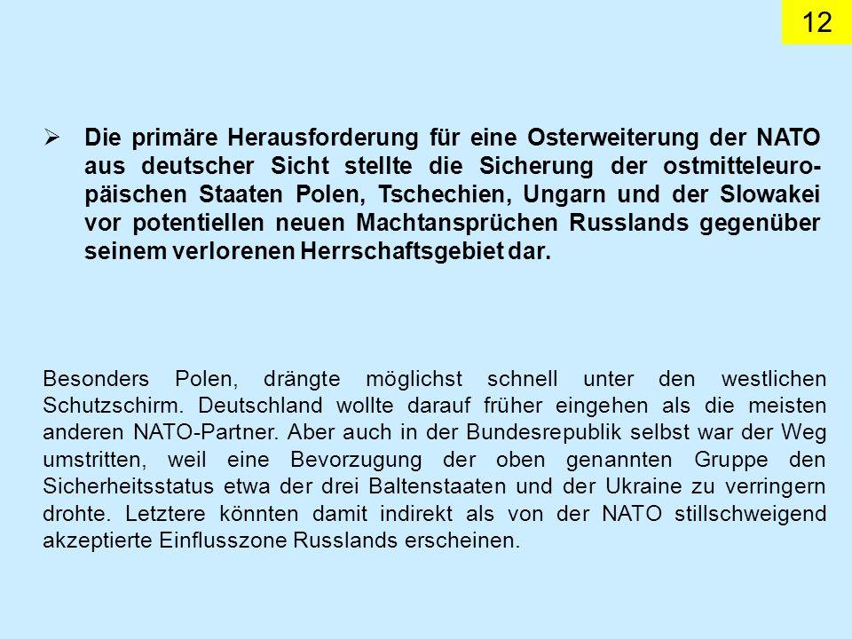 Die primäre Herausforderung für eine Osterweiterung der NATO aus deutscher Sicht stellte die Sicherung der ostmitteleuro-päischen Staaten Polen, Tschechien, Ungarn und der Slowakei vor potentiellen neuen Machtansprüchen Russlands gegenüber seinem verlorenen Herrschaftsgebiet dar.