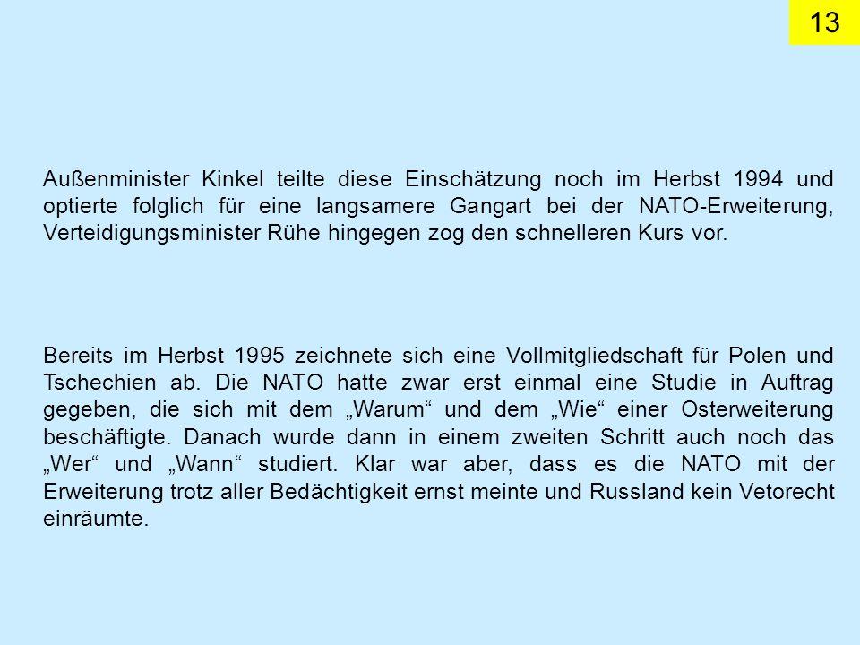 Außenminister Kinkel teilte diese Einschätzung noch im Herbst 1994 und optierte folglich für eine langsamere Gangart bei der NATO-Erweiterung, Verteidigungsminister Rühe hingegen zog den schnelleren Kurs vor.