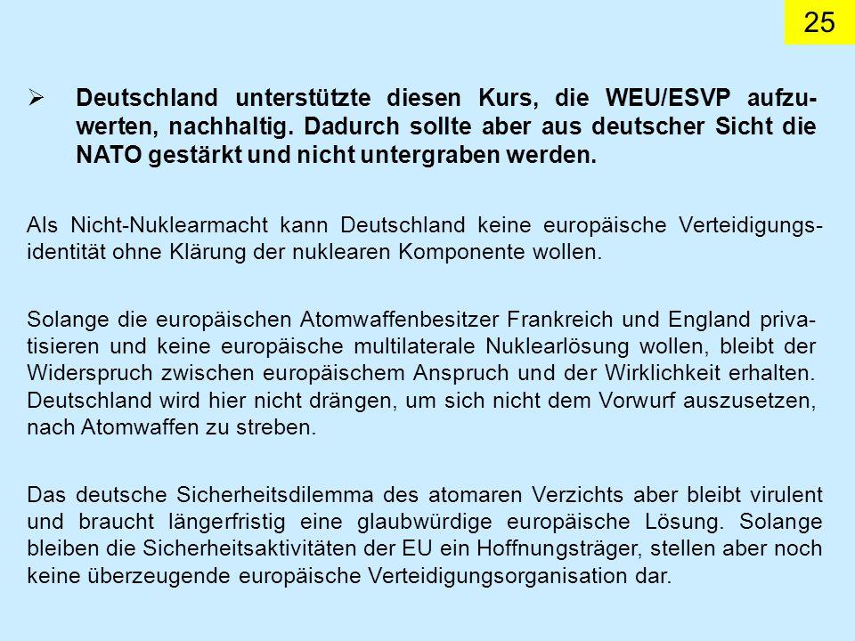 Deutschland unterstützte diesen Kurs, die WEU/ESVP aufzu-werten, nachhaltig. Dadurch sollte aber aus deutscher Sicht die NATO gestärkt und nicht untergraben werden.