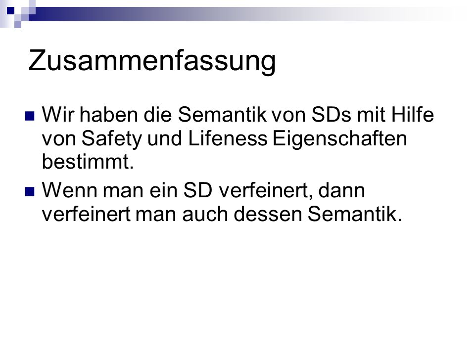 Zusammenfassung Wir haben die Semantik von SDs mit Hilfe von Safety und Lifeness Eigenschaften bestimmt.