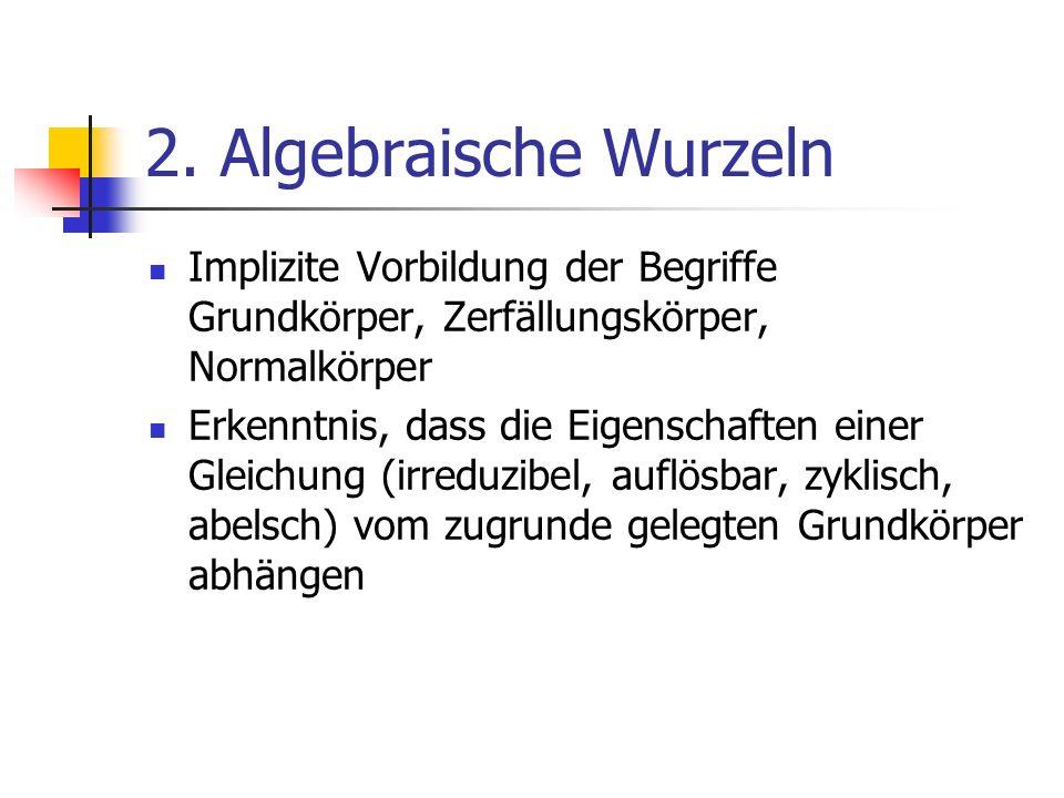 2. Algebraische Wurzeln Implizite Vorbildung der Begriffe Grundkörper, Zerfällungskörper, Normalkörper.