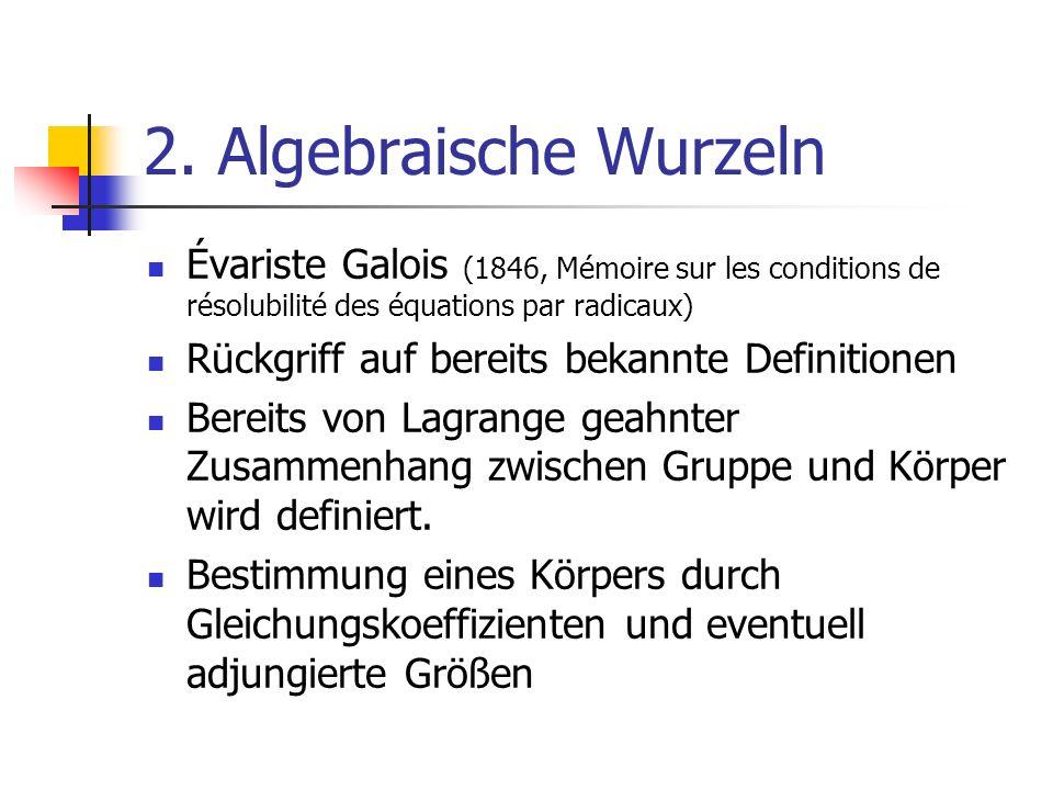2. Algebraische Wurzeln Évariste Galois (1846, Mémoire sur les conditions de résolubilité des équations par radicaux)