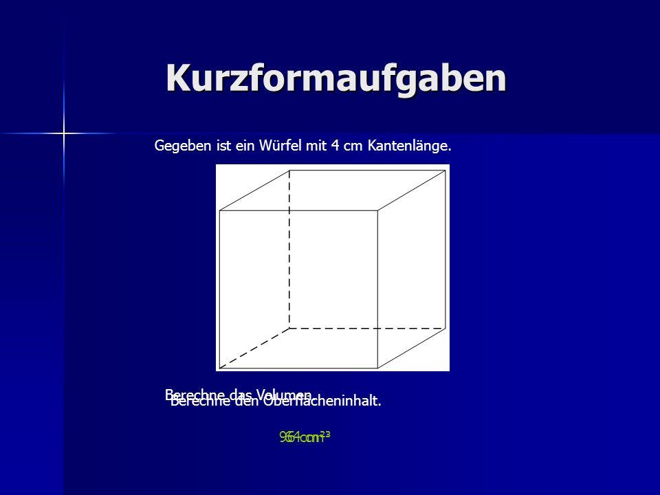 Kurzformaufgaben Gegeben ist ein Würfel mit 4 cm Kantenlänge.