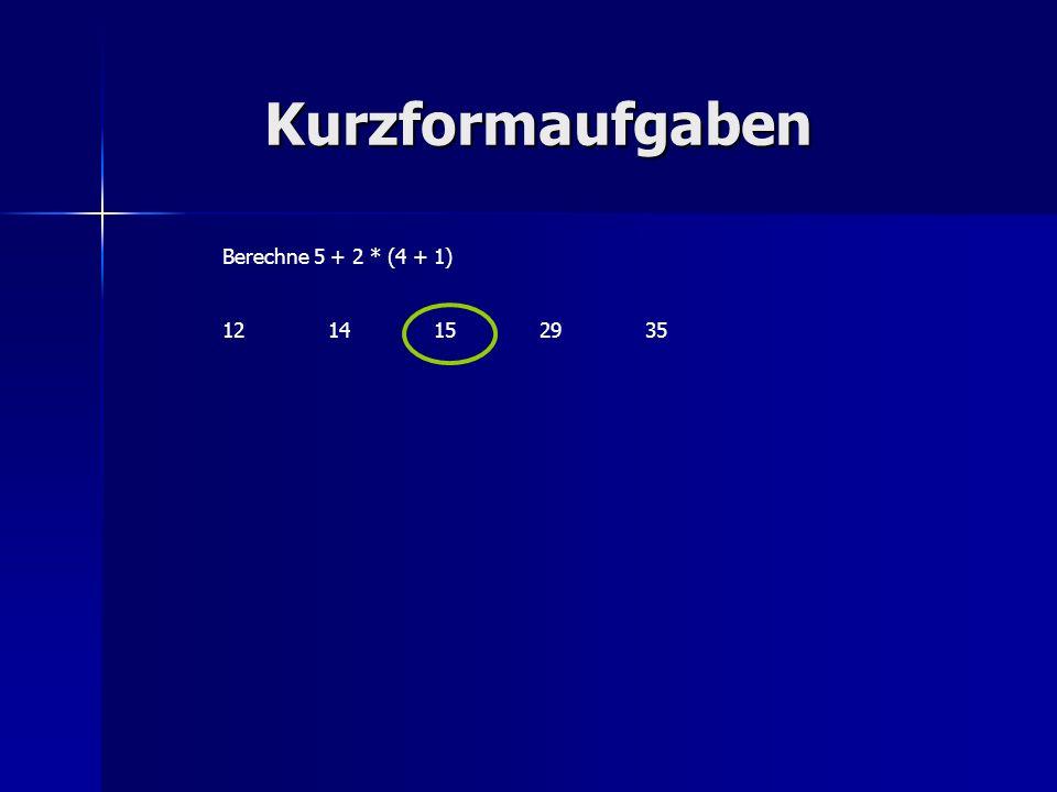 Kurzformaufgaben Berechne 5 + 2 * (4 + 1) 12 14 15 29 35