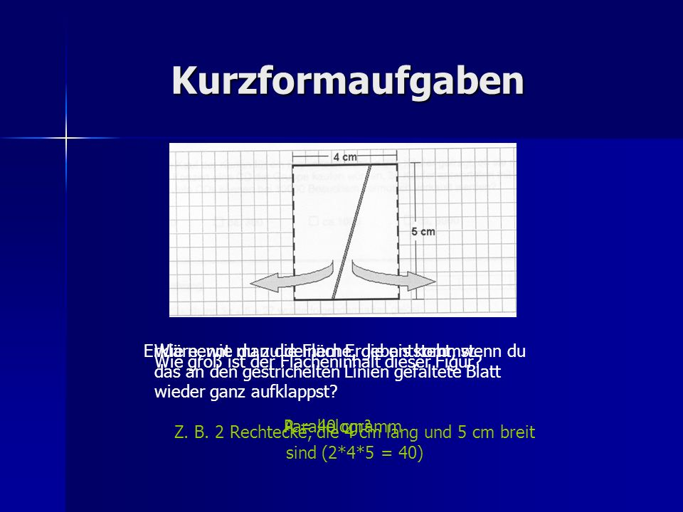Z. B. 2 Rechtecke, die 4 cm lang und 5 cm breit sind (2*4*5 = 40)