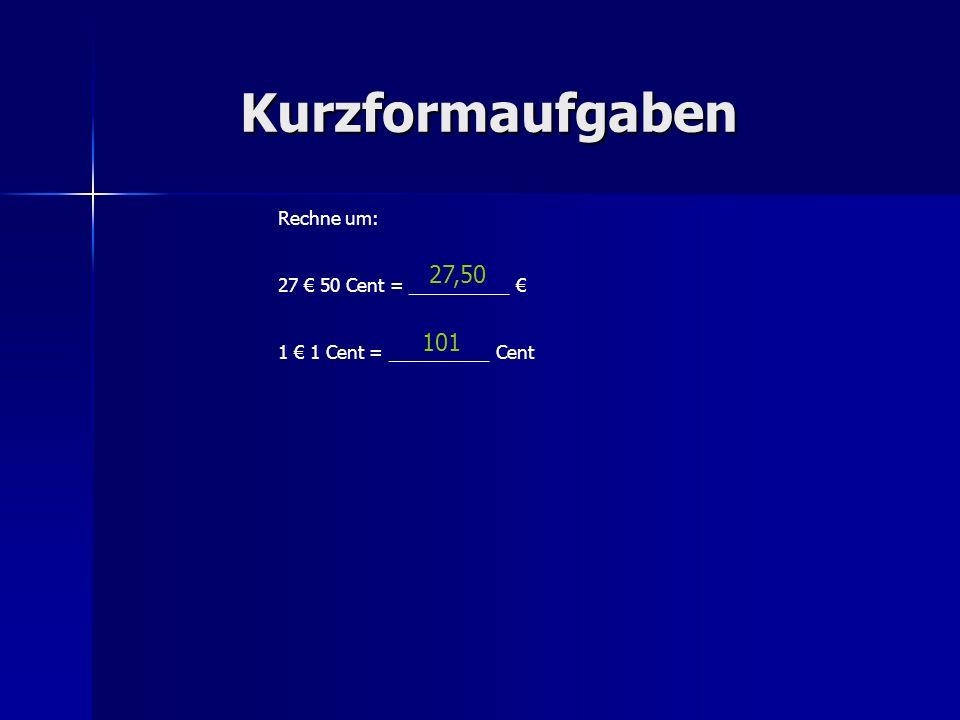 Kurzformaufgaben 27,50 101 Rechne um: 27 € 50 Cent = __________ €