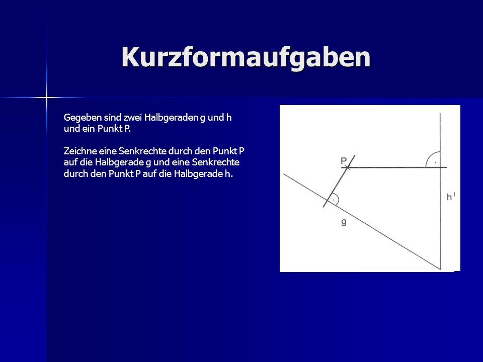 Kurzformaufgaben Gegeben sind zwei Halbgeraden g und h und ein Punkt P.