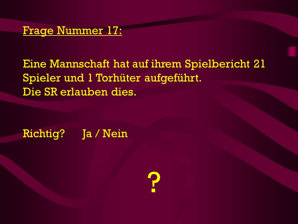 Frage Nummer 17: Eine Mannschaft hat auf ihrem Spielbericht 21 Spieler und 1 Torhüter aufgeführt. Die SR erlauben dies.