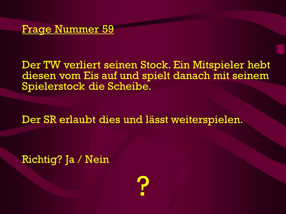 Frage Nummer 59 Der TW verliert seinen Stock. Ein Mitspieler hebt diesen vom Eis auf und spielt danach mit seinem Spielerstock die Scheibe.