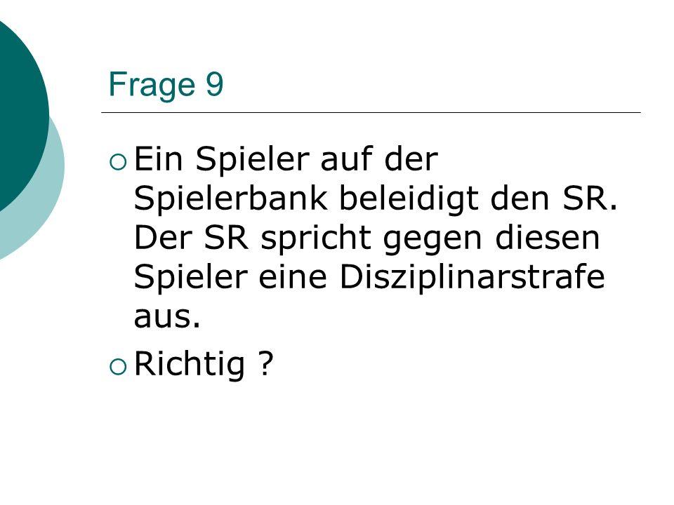 Frage 9 Ein Spieler auf der Spielerbank beleidigt den SR. Der SR spricht gegen diesen Spieler eine Disziplinarstrafe aus.
