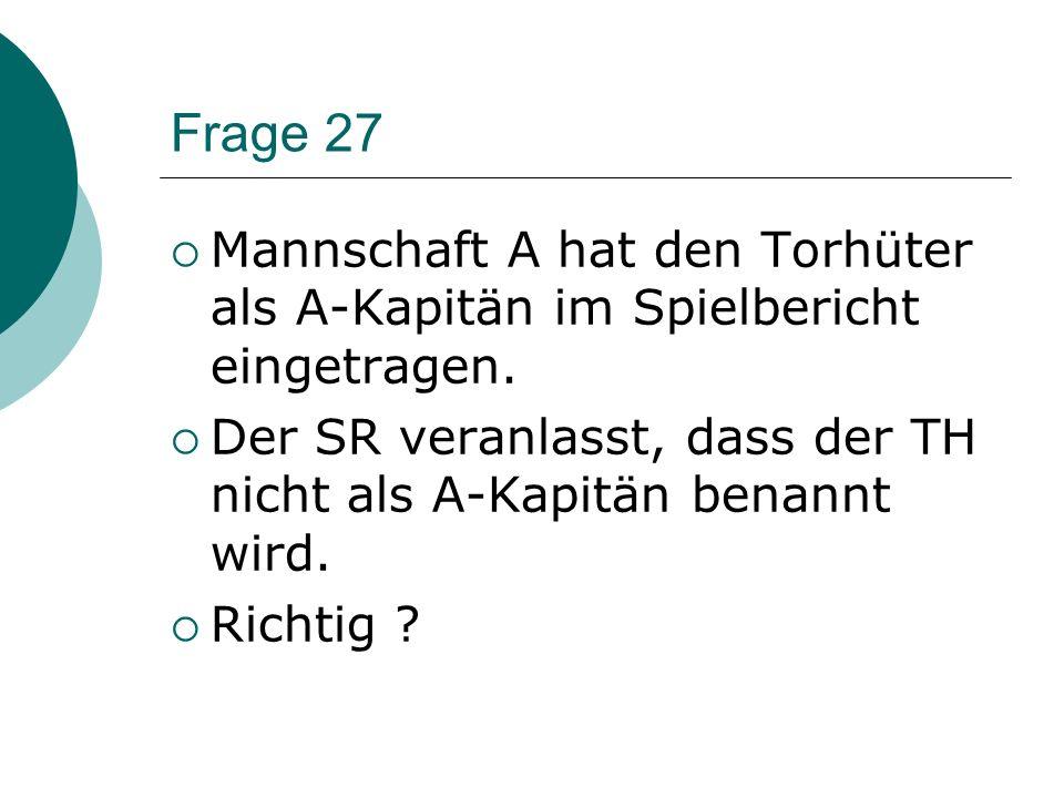 Frage 27 Mannschaft A hat den Torhüter als A-Kapitän im Spielbericht eingetragen. Der SR veranlasst, dass der TH nicht als A-Kapitän benannt wird.