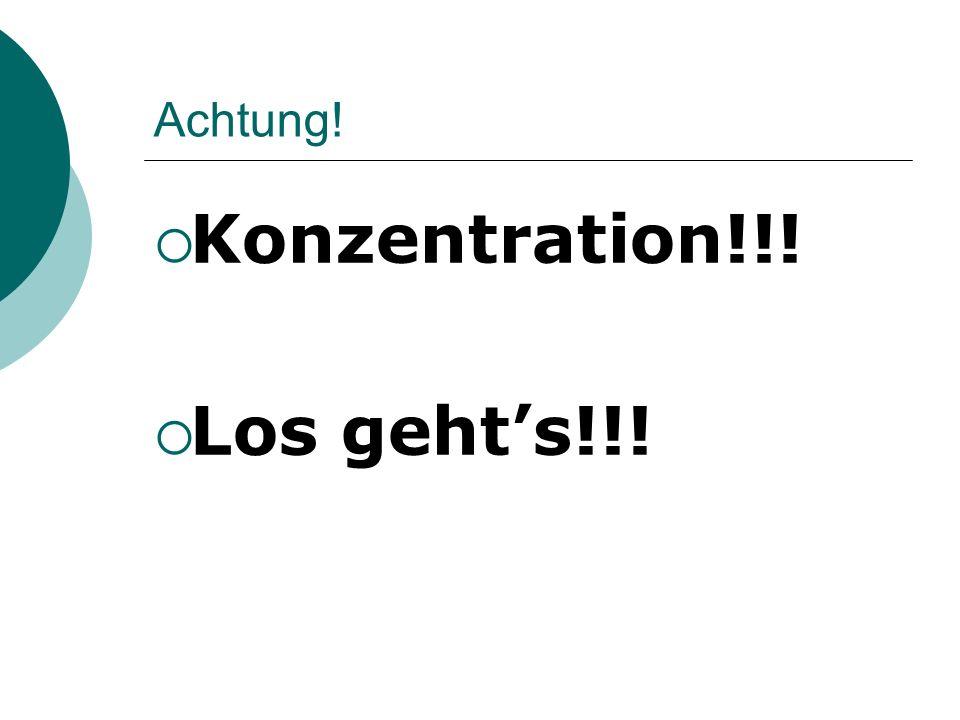 Achtung! Konzentration!!! Los geht's!!!