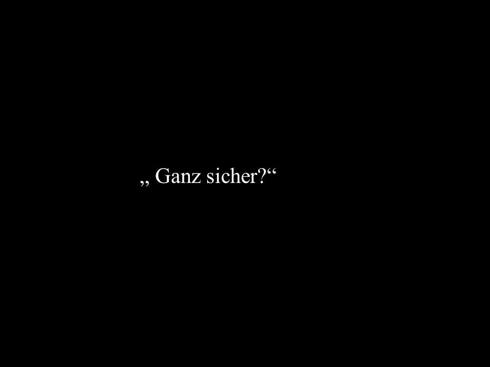 """"""" Ganz sicher"""