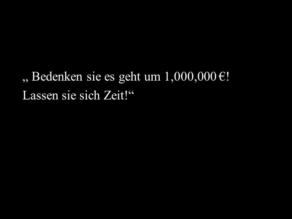 """"""" Bedenken sie es geht um 1,000,000 €!"""