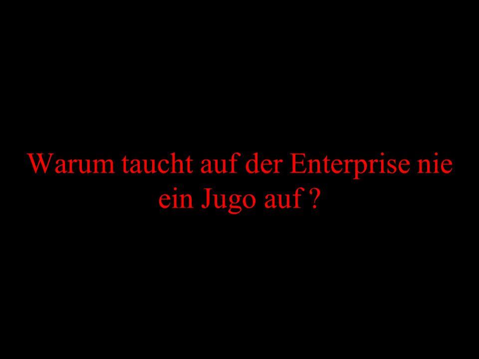 Warum taucht auf der Enterprise nie ein Jugo auf
