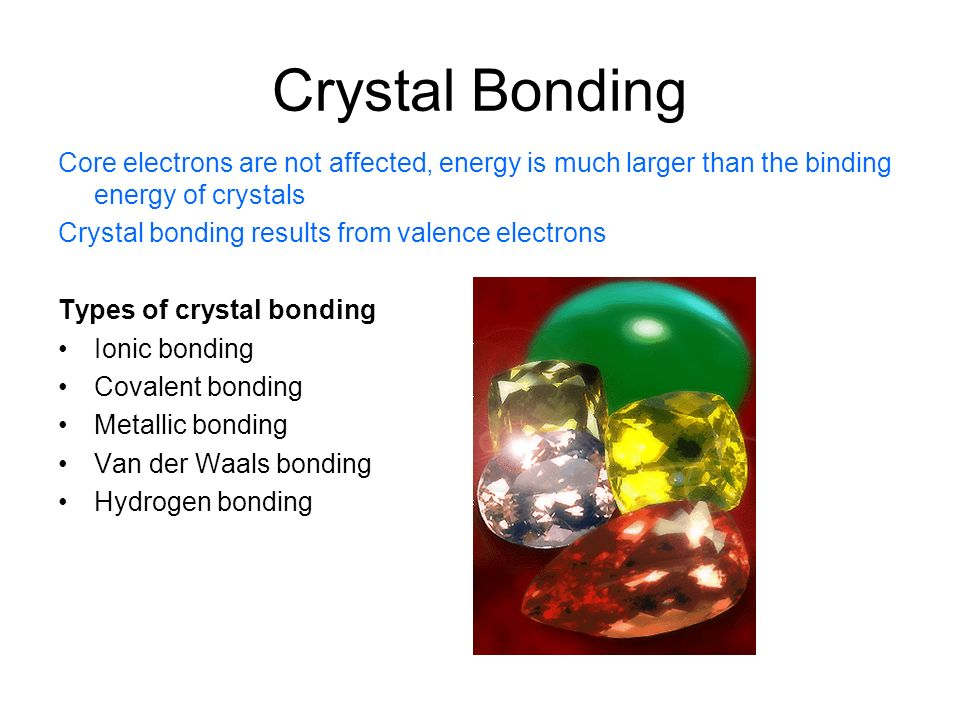 Crystal Bonding Core electrons are not affected, energy is much larger than the binding energy of crystals.