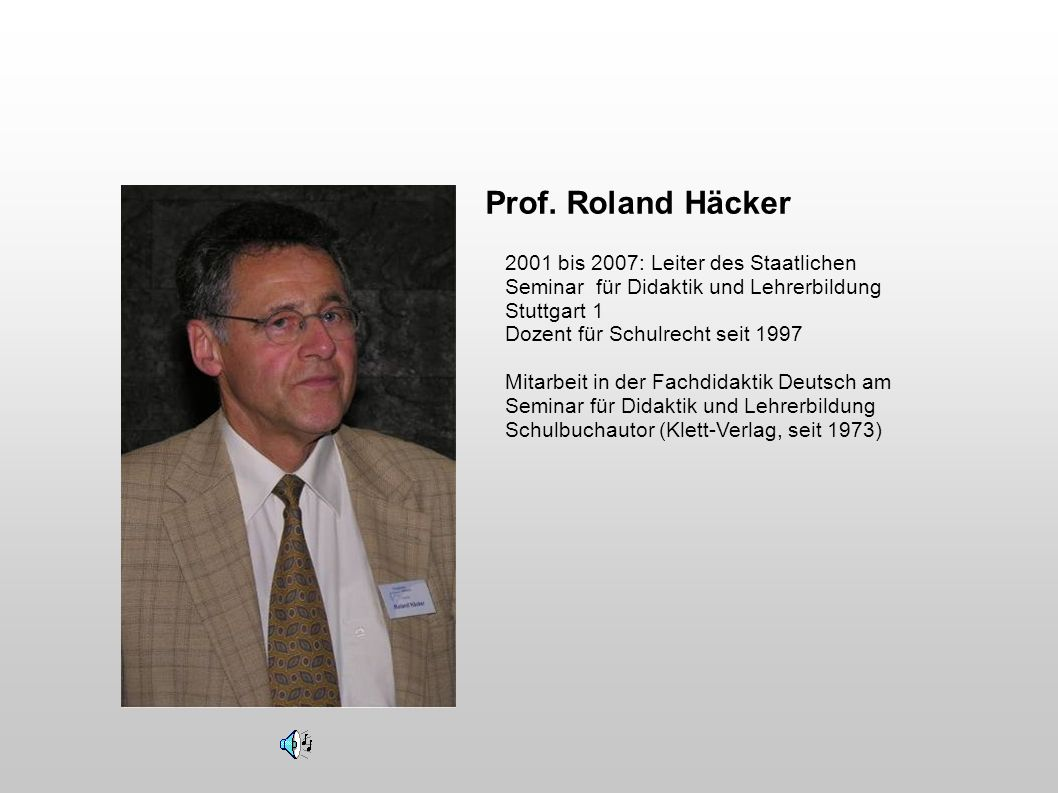 Prof. Roland Häcker 2001 bis 2007: Leiter des Staatlichen Seminar für Didaktik und Lehrerbildung Stuttgart 1 Dozent für Schulrecht seit 1997.