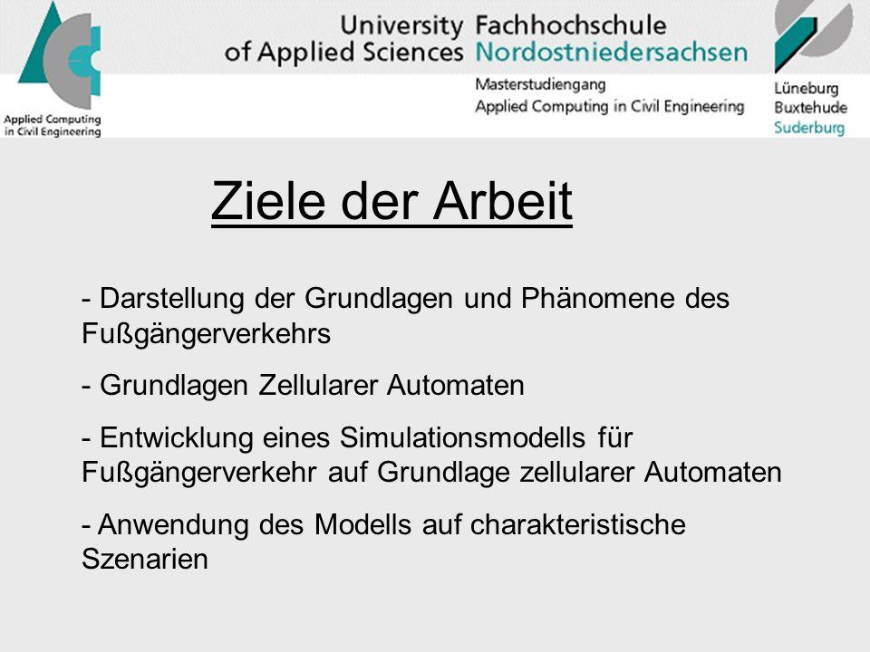 Ziele der Arbeit Darstellung der Grundlagen und Phänomene des Fußgängerverkehrs. Grundlagen Zellularer Automaten.