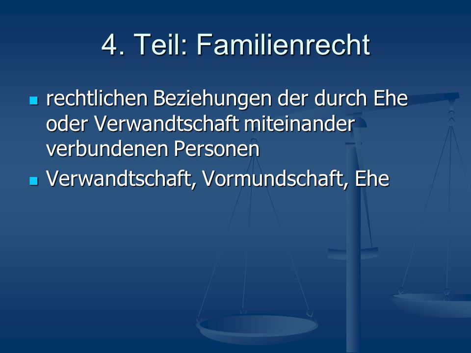 4. Teil: Familienrecht rechtlichen Beziehungen der durch Ehe oder Verwandtschaft miteinander verbundenen Personen.