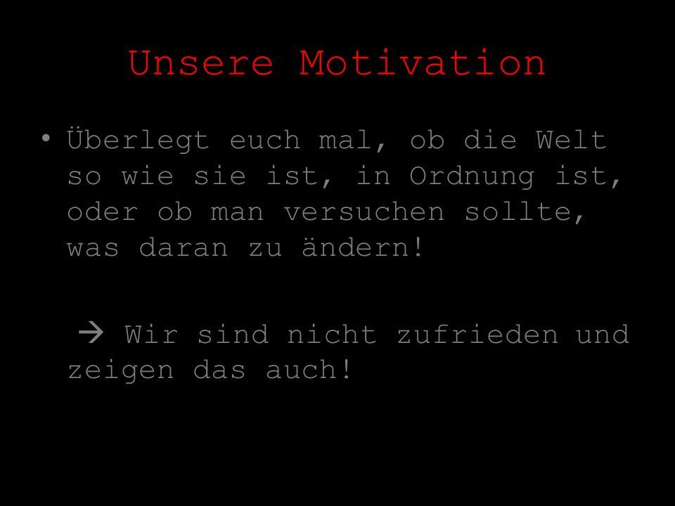 Unsere Motivation Überlegt euch mal, ob die Welt so wie sie ist, in Ordnung ist, oder ob man versuchen sollte, was daran zu ändern!