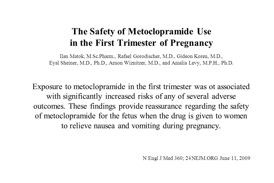 The Safety of Metoclopramide Use in the First Trimester of Pregnancy Ilan Matok, M.Sc.Pharm., Rafael Gorodischer, M.D., Gideon Koren, M.D., Eyal Sheiner, M.D., Ph.D., Arnon Wiznitzer, M.D., and Amalia Levy, M.P.H., Ph.D.