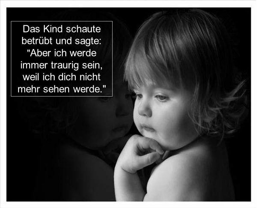 Das Kind schaute betrübt und sagte: Aber ich werde immer traurig sein, weil ich dich nicht mehr sehen werde.