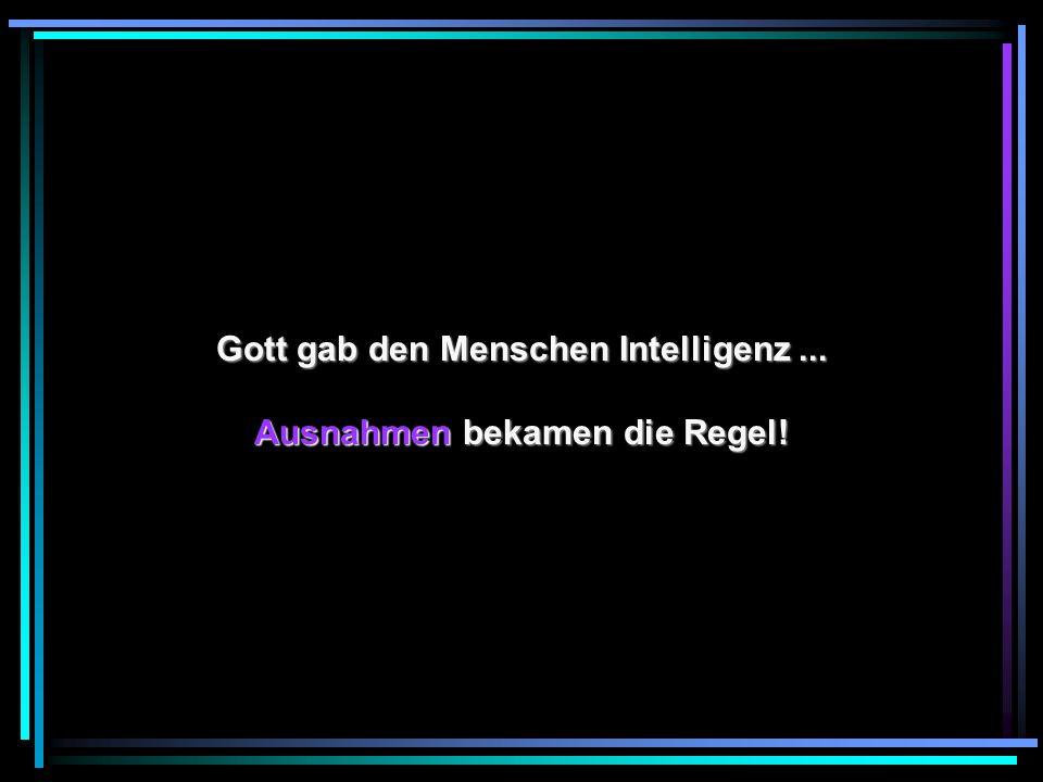 Gott gab den Menschen Intelligenz ... Ausnahmen bekamen die Regel!