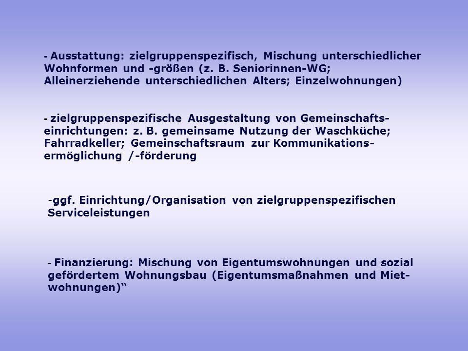 - Ausstattung: zielgruppenspezifisch, Mischung unterschiedlicher Wohnformen und -größen (z. B. Seniorinnen-WG; Alleinerziehende unterschiedlichen Alters; Einzelwohnungen)
