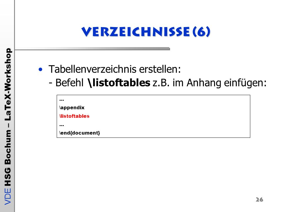 Verzeichnisse (6) Tabellenverzeichnis erstellen: - Befehl \listoftables z.B. im Anhang einfügen: …