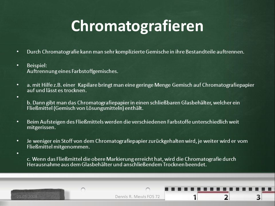 21.05.2008 Chromatografieren. Durch Chromatografie kann man sehr komplizierte Gemische in ihre Bestandteile auftrennen.