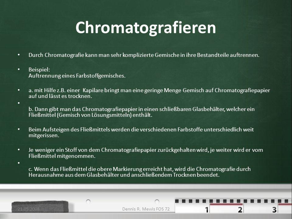 21.05.2008Chromatografieren. Durch Chromatografie kann man sehr komplizierte Gemische in ihre Bestandteile auftrennen.