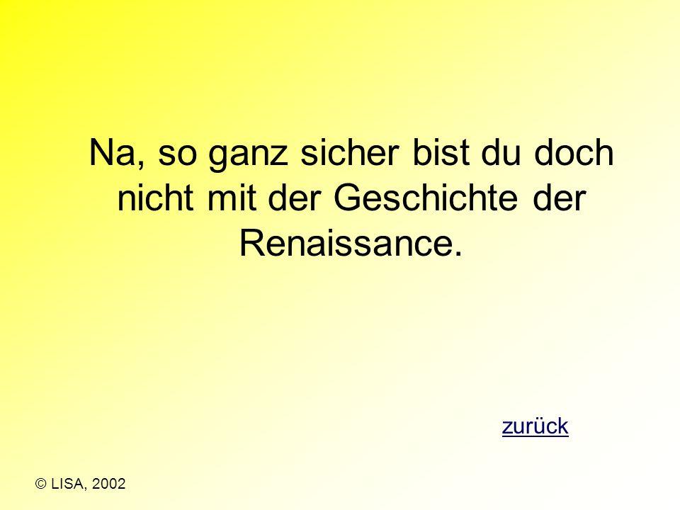 Na, so ganz sicher bist du doch nicht mit der Geschichte der Renaissance.