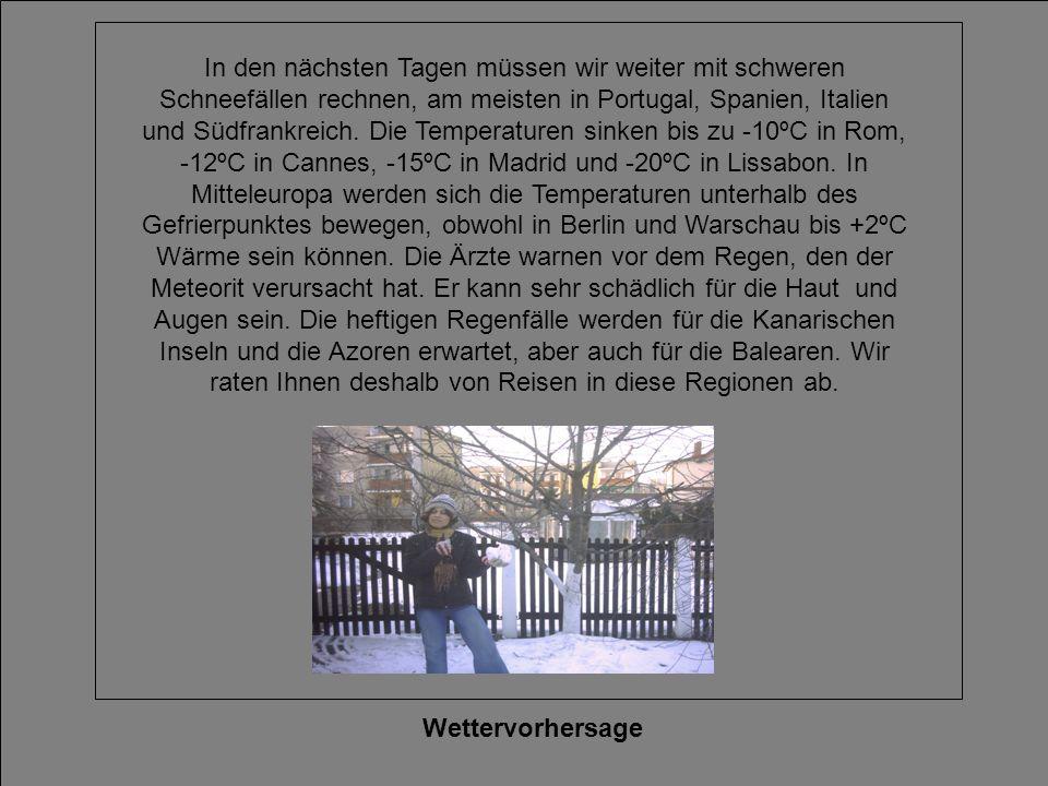 In den nächsten Tagen müssen wir weiter mit schweren Schneefällen rechnen, am meisten in Portugal, Spanien, Italien und Südfrankreich. Die Temperaturen sinken bis zu -10ºC in Rom, -12ºC in Cannes, -15ºC in Madrid und -20ºC in Lissabon. In Mitteleuropa werden sich die Temperaturen unterhalb des Gefrierpunktes bewegen, obwohl in Berlin und Warschau bis +2ºC Wärme sein können. Die Ärzte warnen vor dem Regen, den der Meteorit verursacht hat. Er kann sehr schädlich für die Haut und Augen sein. Die heftigen Regenfälle werden für die Kanarischen Inseln und die Azoren erwartet, aber auch für die Balearen. Wir raten Ihnen deshalb von Reisen in diese Regionen ab.