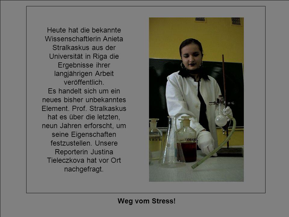 Heute hat die bekannte Wissenschaftlerin Anieta Stralkaskus aus der Universität in Riga die Ergebnisse ihrer langjährigen Arbeit veröffentlich. Es handelt sich um ein neues bisher unbekanntes Element. Prof. Stralkaskus hat es über die letzten, neun Jahren erforscht, um seine Eigenschaften festzustellen. Unsere Reporterin Justina Tieleczkova hat vor Ort nachgefragt.