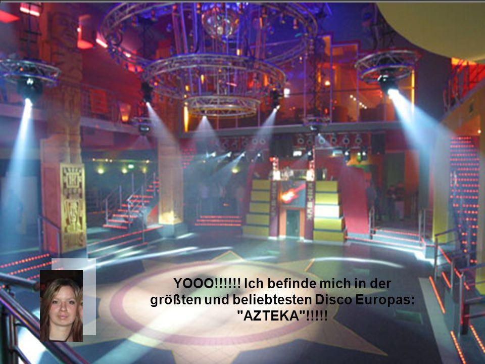 YOOO!!!!!! Ich befinde mich in der größten und beliebtesten Disco Europas: AZTEKA !!!!!