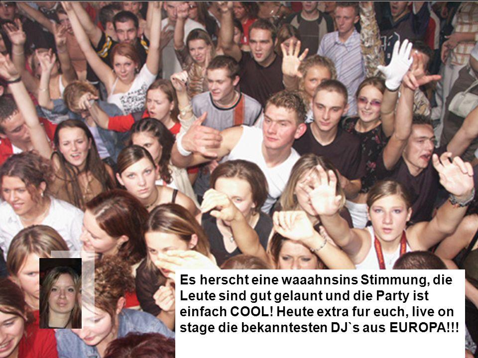 Es herscht eine waaahnsins Stimmung, die Leute sind gut gelaunt und die Party ist einfach COOL.