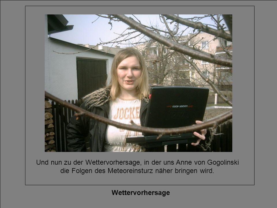 Und nun zu der Wettervorhersage, in der uns Anne von Gogolinski die Folgen des Meteoreinsturz näher bringen wird.